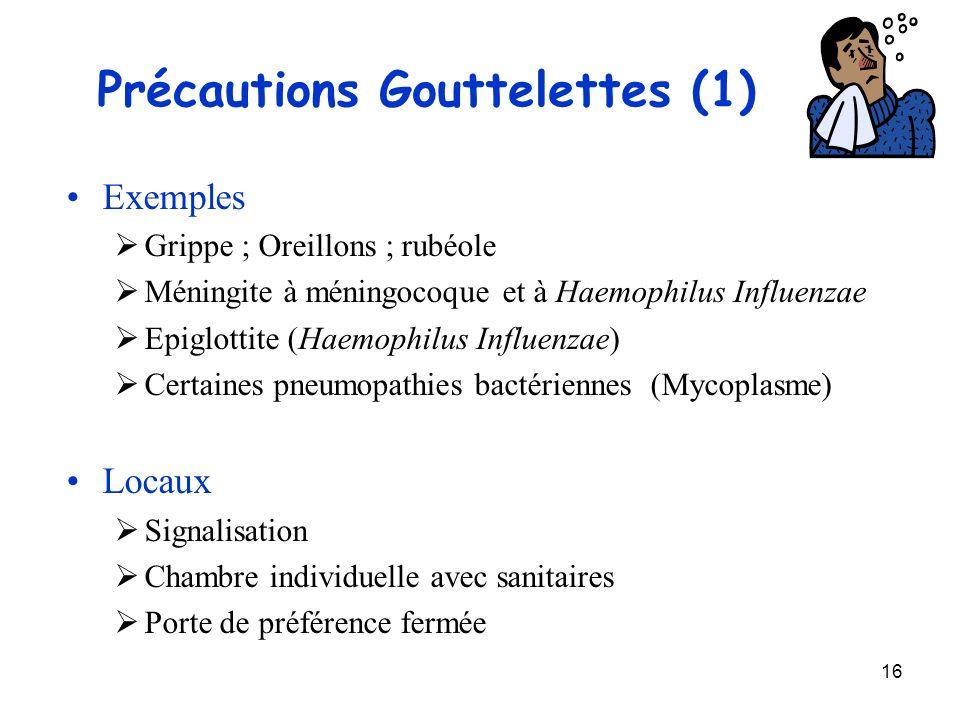 16 Précautions Gouttelettes (1) Exemples Grippe ; Oreillons ; rubéole Méningite à méningocoque et à Haemophilus Influenzae Epiglottite (Haemophilus In