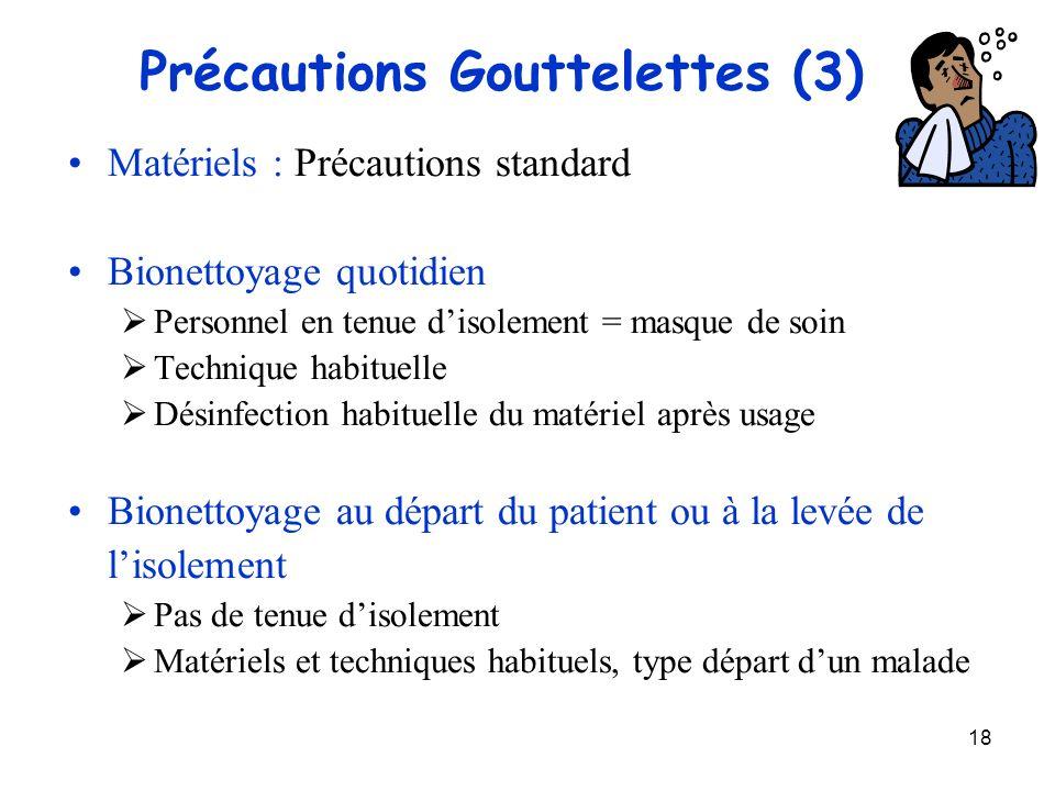 18 Précautions Gouttelettes (3) Matériels : Précautions standard Bionettoyage quotidien Personnel en tenue disolement = masque de soin Technique habit