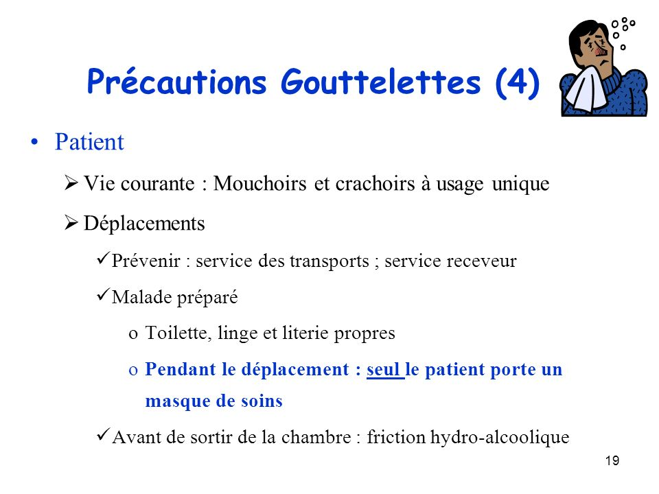 19 Précautions Gouttelettes (4) Patient Vie courante : Mouchoirs et crachoirs à usage unique Déplacements Prévenir : service des transports ; service