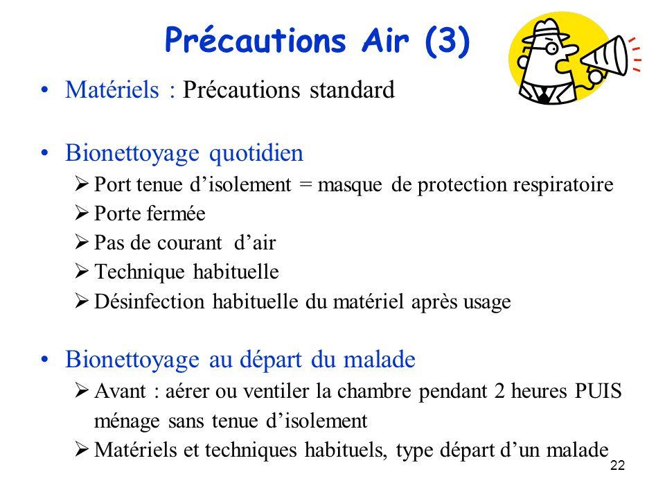 22 Précautions Air (3) Matériels : Précautions standard Bionettoyage quotidien Port tenue disolement = masque de protection respiratoire Porte fermée