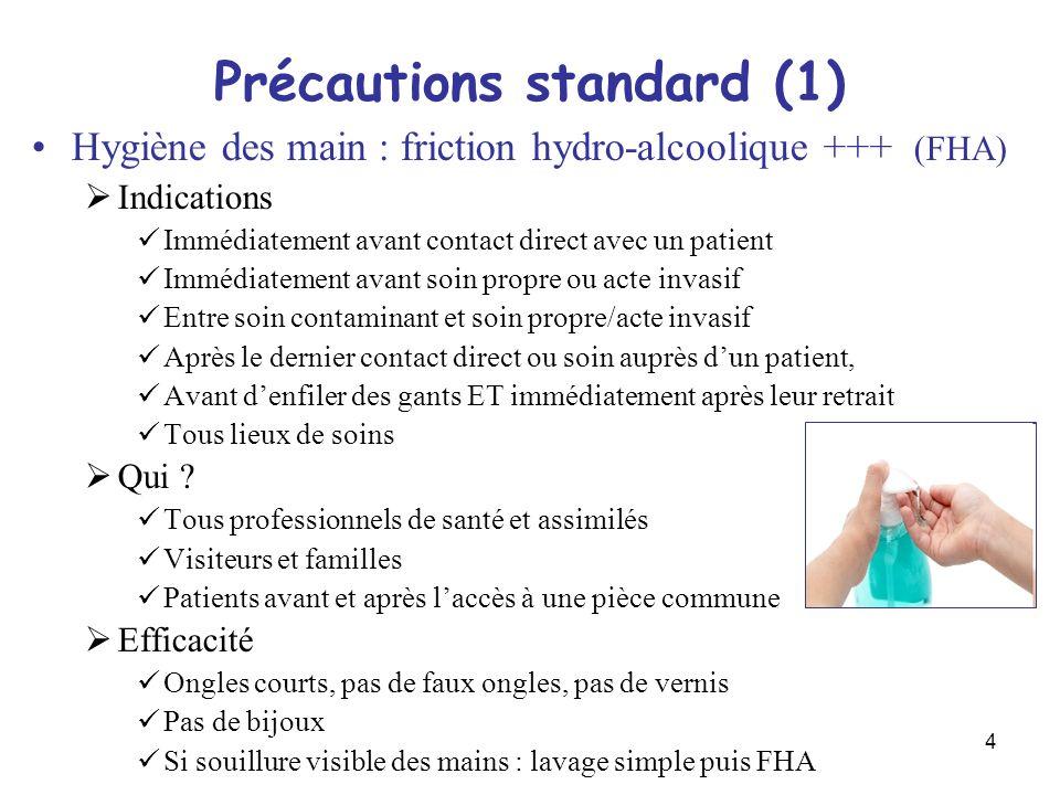 4 Précautions standard (1) Hygiène des main : friction hydro-alcoolique +++ (FHA) Indications Immédiatement avant contact direct avec un patient Imméd