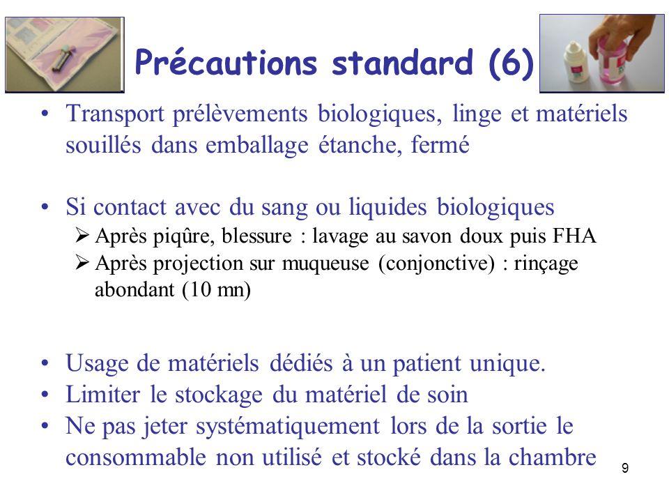 9 Précautions standard (6) Transport prélèvements biologiques, linge et matériels souillés dans emballage étanche, fermé Si contact avec du sang ou li