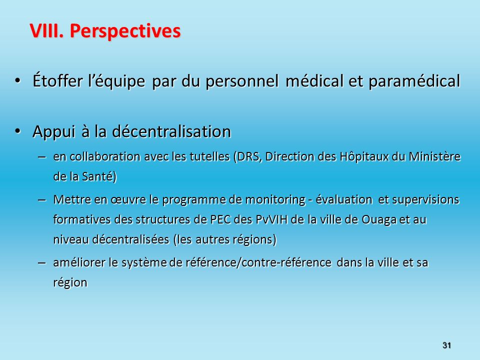 31 VIII. Perspectives Étoffer léquipe par du personnel médical et paramédical Étoffer léquipe par du personnel médical et paramédical Appui à la décen