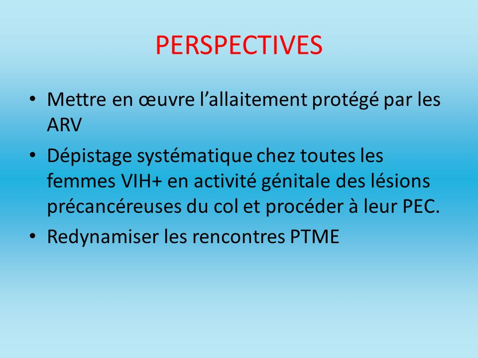 PERSPECTIVES Mettre en œuvre lallaitement protégé par les ARV Dépistage systématique chez toutes les femmes VIH+ en activité génitale des lésions préc