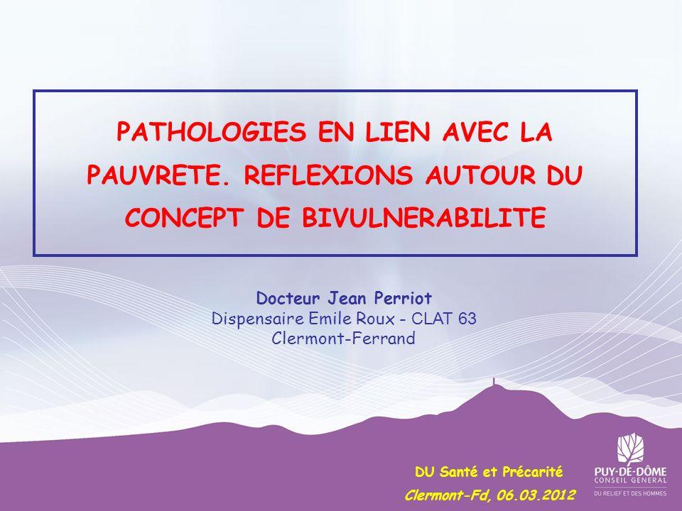 PATHOLOGIES EN LIEN AVEC LA PAUVRETE. REFLEXIONS AUTOUR DU CONCEPT DE BIVULNERABILITE Docteur Jean Perriot Dispensaire Emile Roux - CLAT 63 Clermont-F