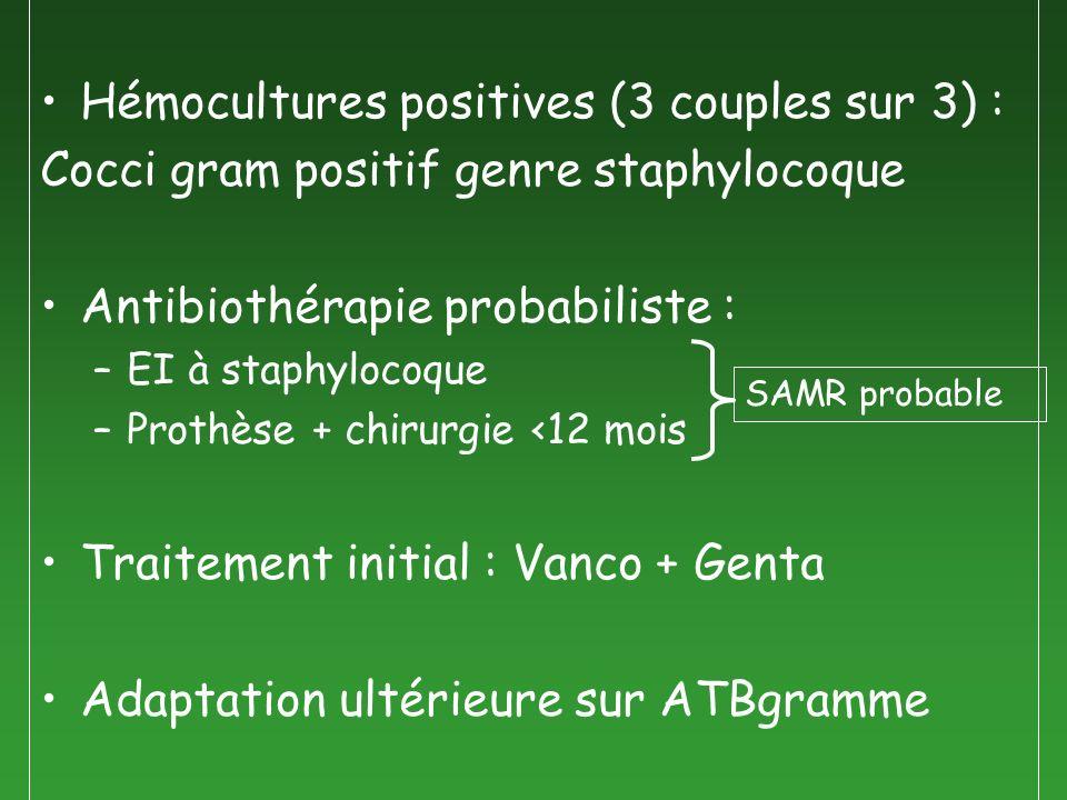 Hémocultures positives (3 couples sur 3) : Cocci gram positif genre staphylocoque Antibiothérapie probabiliste : –EI à staphylocoque –Prothèse + chiru