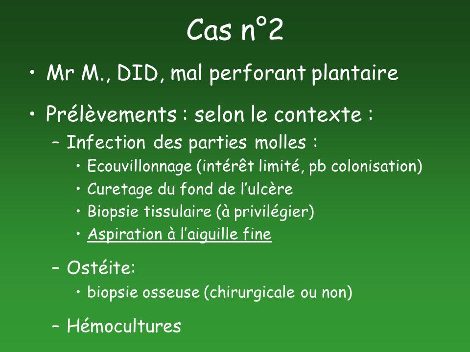 Cas n°2 Mr M., DID, mal perforant plantaire Prélèvements : selon le contexte : –Infection des parties molles : Ecouvillonnage (intérêt limité, pb colo