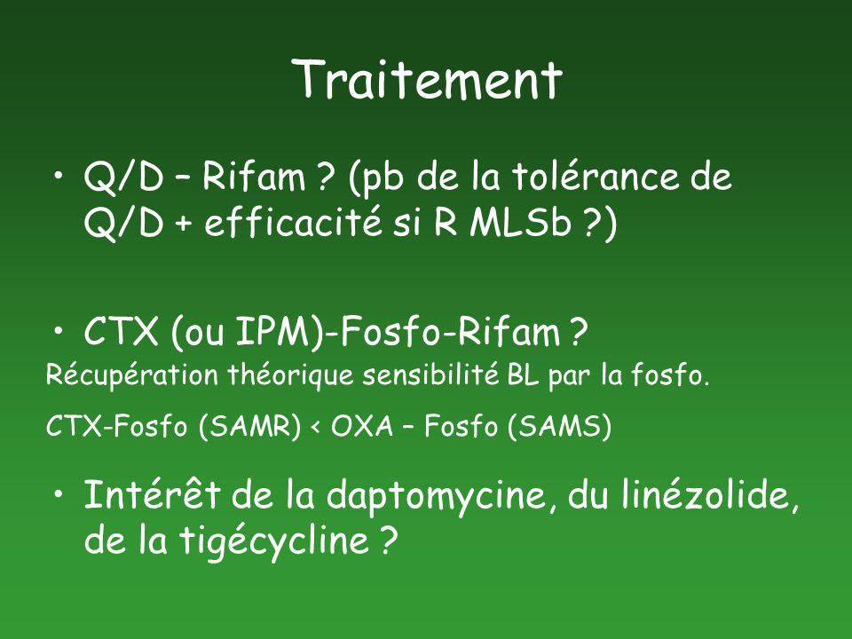 Traitement Q/D – Rifam ? (pb de la tolérance de Q/D + efficacité si R MLSb ?) CTX (ou IPM)-Fosfo-Rifam ? Intérêt de la daptomycine, du linézolide, de