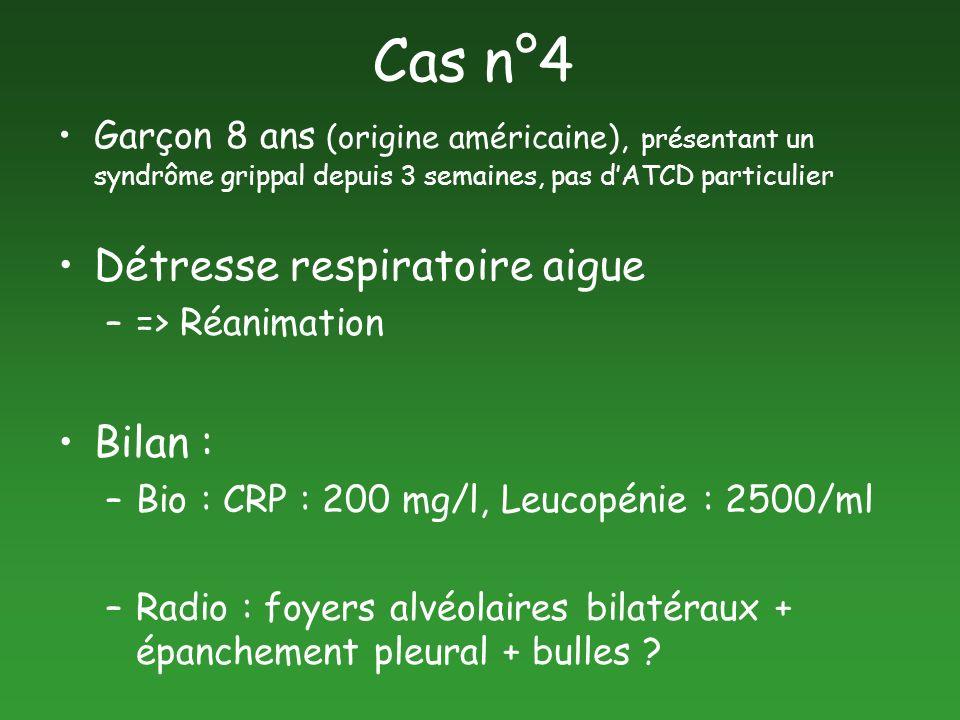 Cas n°4 Garçon 8 ans (origine américaine), présentant un syndrôme grippal depuis 3 semaines, pas dATCD particulier Détresse respiratoire aigue –=> Réa