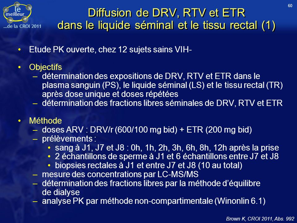 le meilleur …de la CROI 2011 Diffusion de DRV, RTV et ETR dans le liquide séminal et le tissu rectal (1) Etude PK ouverte, chez 12 sujets sains VIH- Objectifs –détermination des expositions de DRV, RTV et ETR dans le plasma sanguin (PS), le liquide séminal (LS) et le tissu rectal (TR) après dose unique et doses répétées –détermination des fractions libres séminales de DRV, RTV et ETR Méthode –doses ARV : DRV/r (600/100 mg bid) + ETR (200 mg bid) –prélèvements : sang à J1, J7 et J8 : 0h, 1h, 2h, 3h, 6h, 8h, 12h après la prise 2 échantillons de sperme à J1 et 6 échantillons entre J7 et J8 biopsies rectales à J1 et entre J7 et J8 (10 au total) –mesure des concentrations par LC-MS/MS –détermination des fractions libres par la méthode déquilibre de dialyse –analyse PK par méthode non-compartimentale (Winonlin 6.1) Brown K, CROI 2011, Abs.