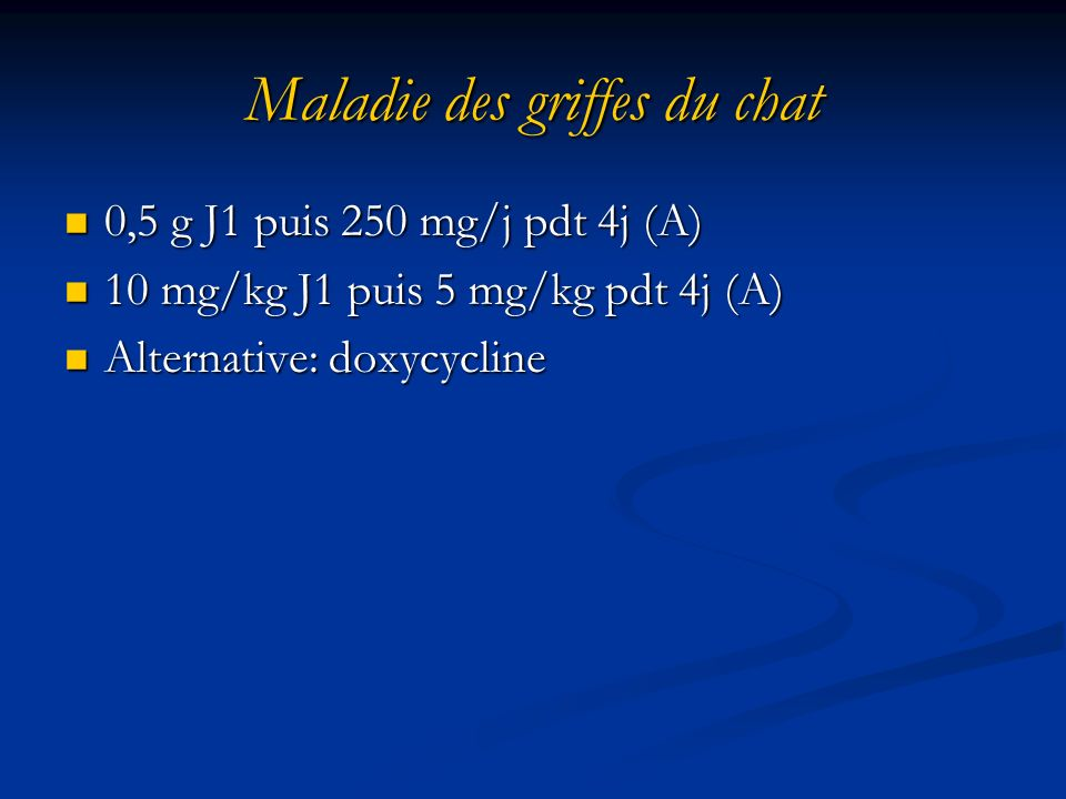 Maladie des griffes du chat 0,5 g J1 puis 250 mg/j pdt 4j (A) 0,5 g J1 puis 250 mg/j pdt 4j (A) 10 mg/kg J1 puis 5 mg/kg pdt 4j (A) 10 mg/kg J1 puis 5 mg/kg pdt 4j (A) Alternative: doxycycline Alternative: doxycycline