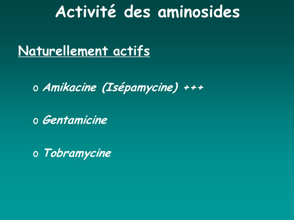Activité des aminosides Naturellement actifs oAmikacine (Isépamycine) +++ oGentamicine oTobramycine