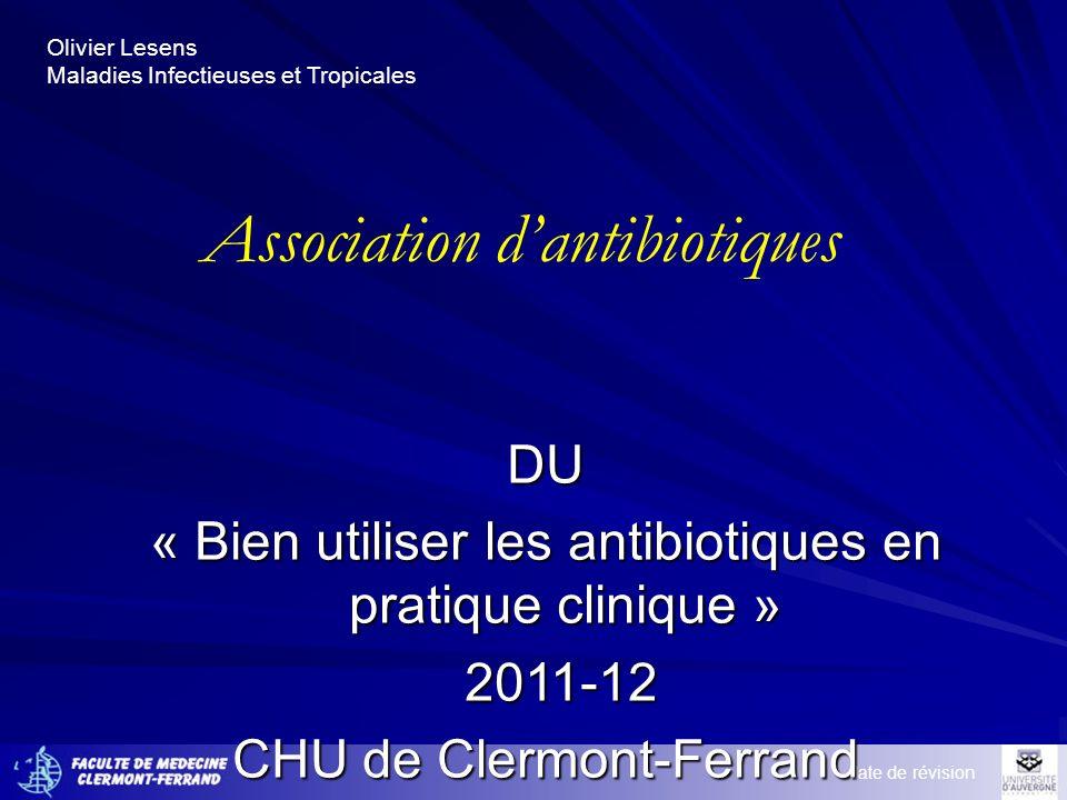 Olivier Lesens Maladies Infectieuses et Tropicales Association dantibiotiques date de révision DU « Bien utiliser les antibiotiques en pratique clinique » 2011-12 2011-12 CHU de Clermont-Ferrand