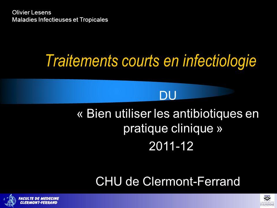 Traitements courts en infectiologie DU « Bien utiliser les antibiotiques en pratique clinique » 2011-12 CHU de Clermont-Ferrand Olivier Lesens Maladie