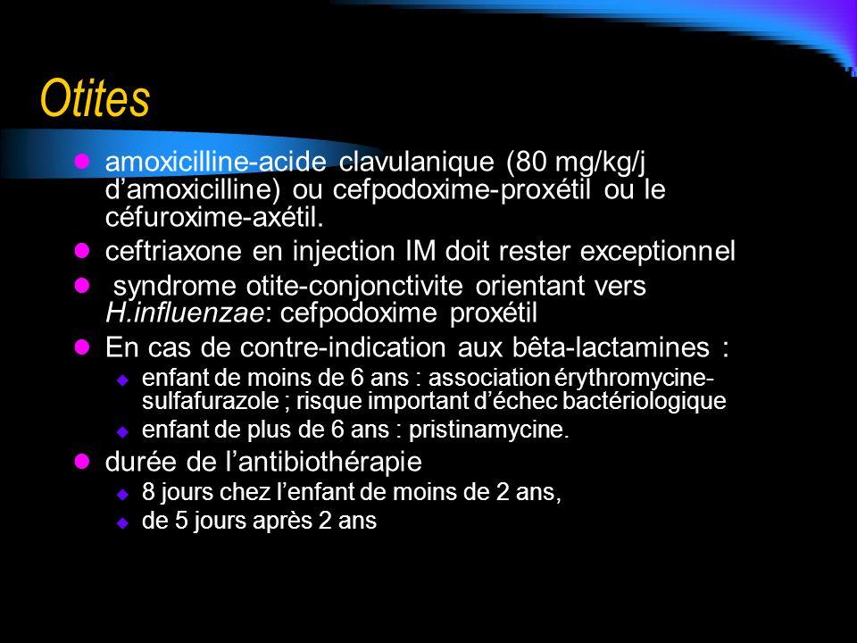 Otites amoxicilline-acide clavulanique (80 mg/kg/j damoxicilline) ou cefpodoxime-proxétil ou le céfuroxime-axétil. ceftriaxone en injection IM doit re