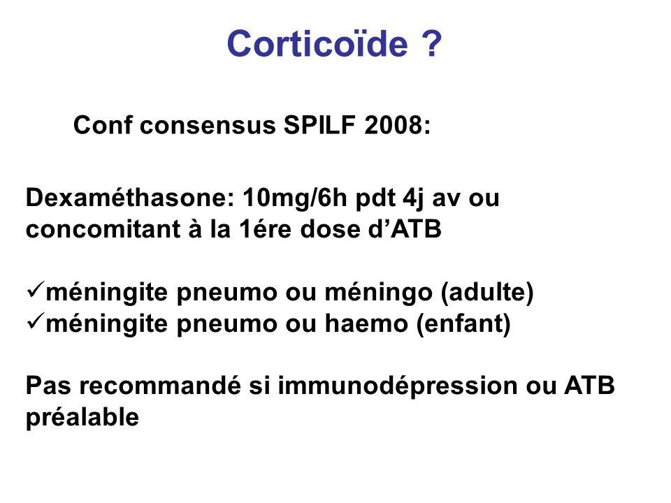 Corticoïde ? Conf consensus SPILF 2008: Dexaméthasone: 10mg/6h pdt 4j av ou concomitant à la 1ére dose dATB méningite pneumo ou méningo (adulte) ménin