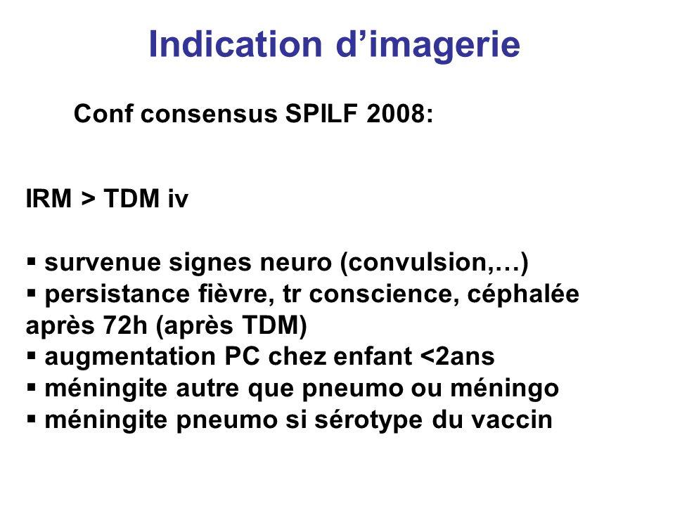 Indication dimagerie Conf consensus SPILF 2008: IRM > TDM iv survenue signes neuro (convulsion,…) persistance fièvre, tr conscience, céphalée après 72
