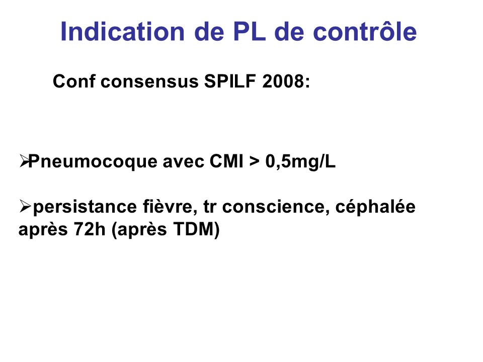 Indication de PL de contrôle Conf consensus SPILF 2008: Pneumocoque avec CMI > 0,5mg/L persistance fièvre, tr conscience, céphalée après 72h (après TD