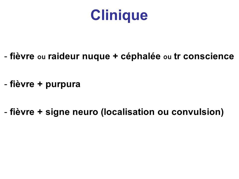 Clinique - fièvre ou raideur nuque + céphalée ou tr conscience - fièvre + purpura - fièvre + signe neuro (localisation ou convulsion)