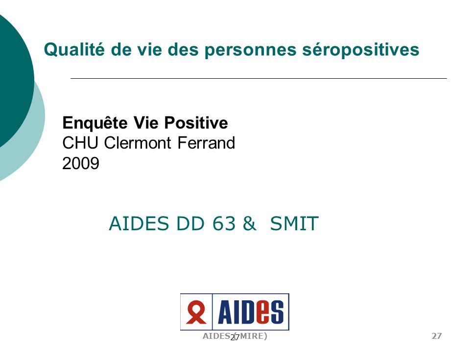 27 Enquête Vie Positive CHU Clermont Ferrand 2009 AIDES DD 63 & SMIT 27AIDES ( MIRE) Qualité de vie des personnes séropositives