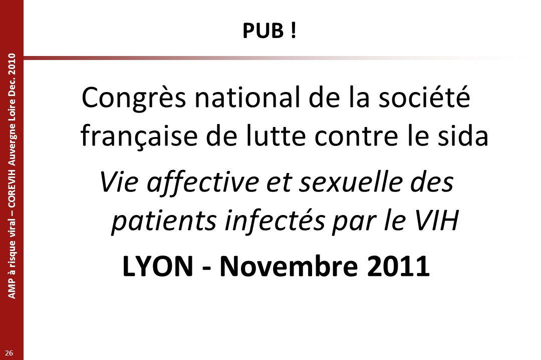AMP à risque viral – COREVIH Auvergne Loire Dec. 2010 26 PUB ! Congrès national de la société française de lutte contre le sida Vie affective et sexue