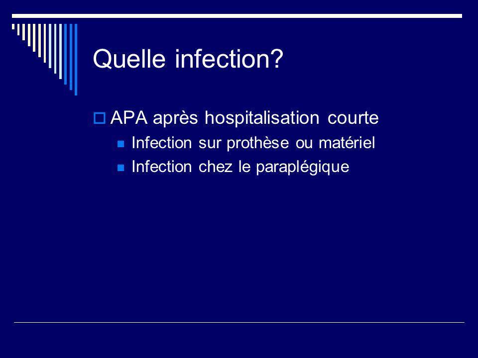 Quelle infection? APA après hospitalisation courte Infection sur prothèse ou matériel Infection chez le paraplégique