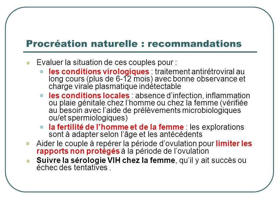 Procréation naturelle : recommandations Evaluer la situation de ces couples pour : les conditions virologiques : traitement antirétroviral au long cou