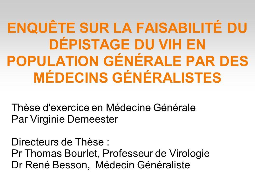ENQUÊTE SUR LA FAISABILITÉ DU DÉPISTAGE DU VIH EN POPULATION GÉNÉRALE PAR DES MÉDECINS GÉNÉRALISTES Thèse d exercice en Médecine Générale Par Virginie Demeester Directeurs de Thèse : Pr Thomas Bourlet, Professeur de Virologie Dr René Besson, Médecin Généraliste