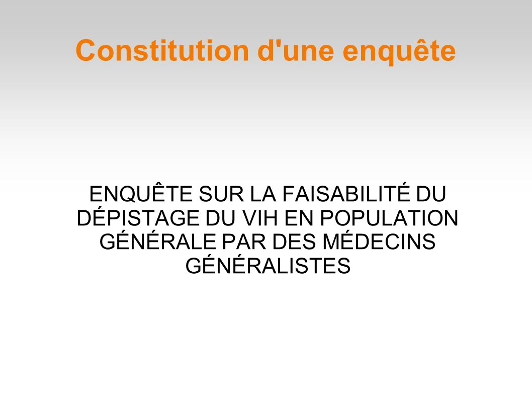 ENQUÊTE SUR LA FAISABILITÉ DU DÉPISTAGE DU VIH EN POPULATION GÉNÉRALE PAR DES MÉDECINS GÉNÉRALISTES Constitution d une enquête