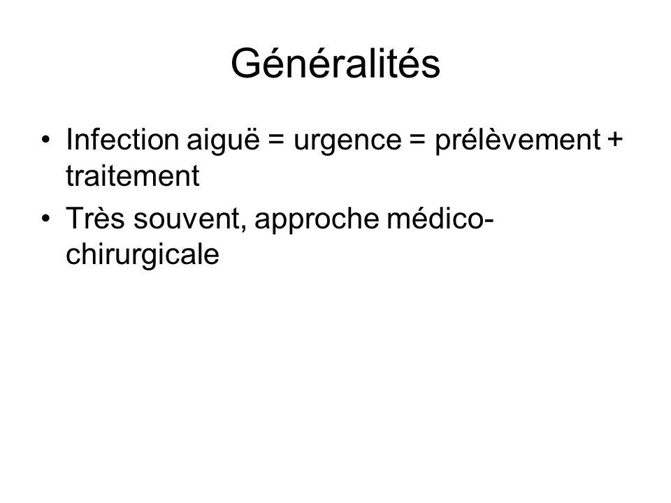 Généralités Infection aiguë = urgence = prélèvement + traitement Très souvent, approche médico- chirurgicale