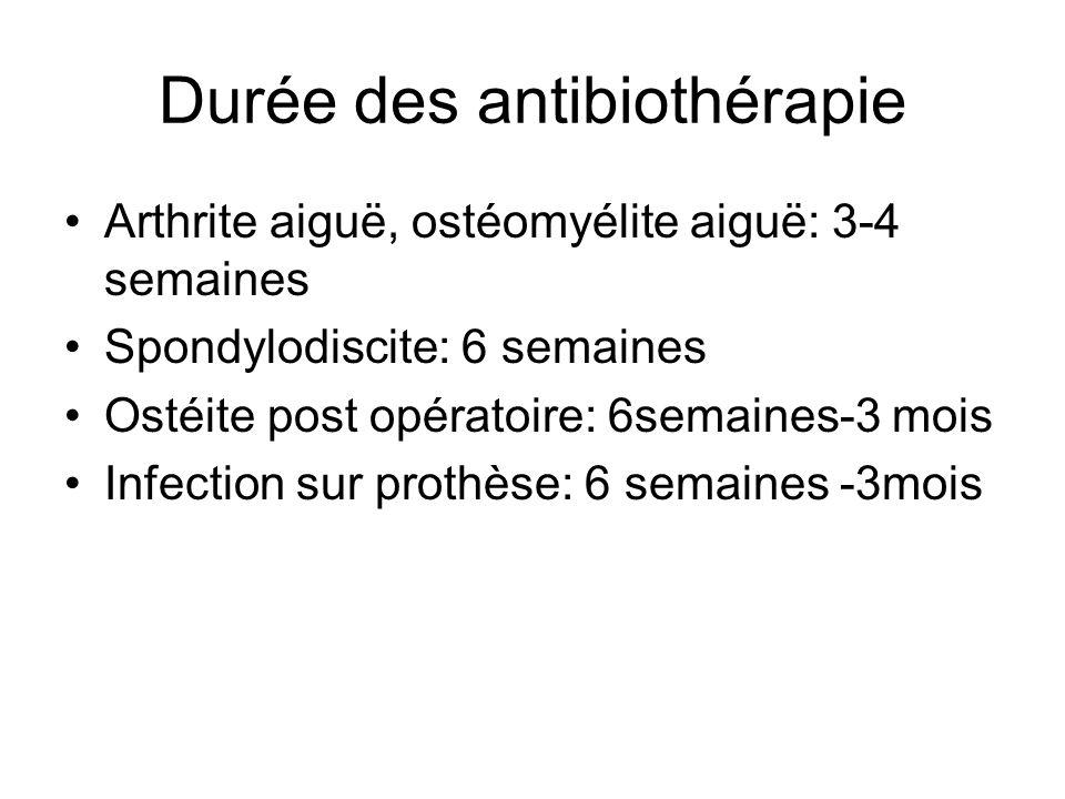 Durée des antibiothérapie Arthrite aiguë, ostéomyélite aiguë: 3-4 semaines Spondylodiscite: 6 semaines Ostéite post opératoire: 6semaines-3 mois Infec