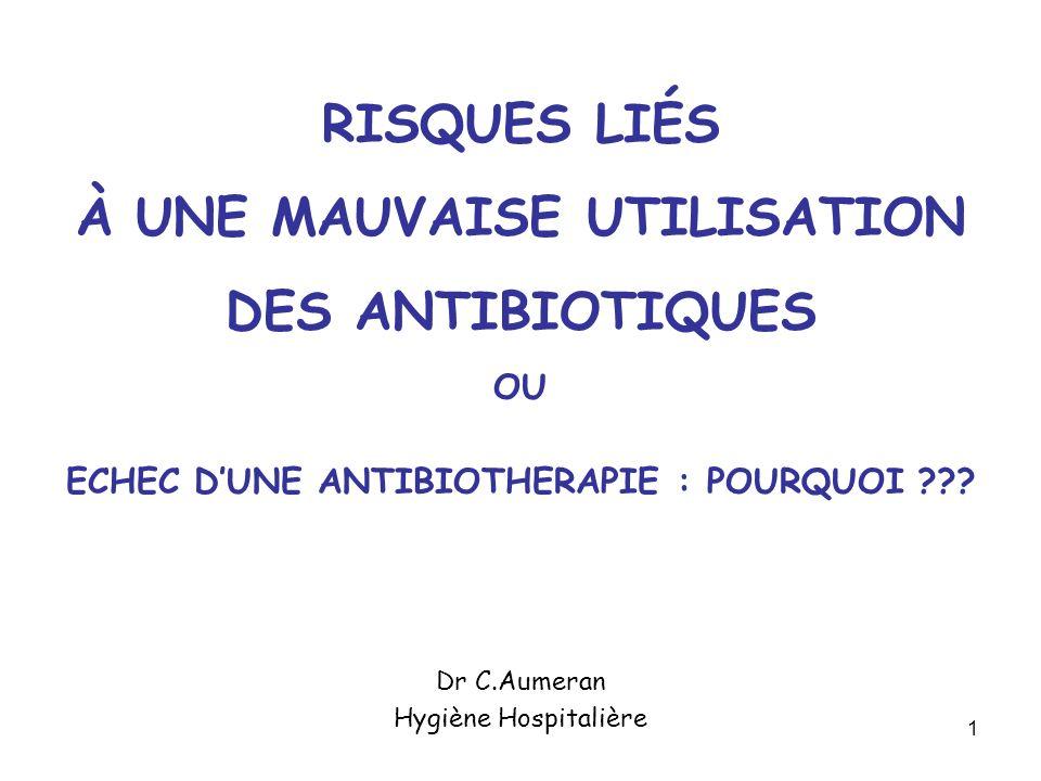 1 RISQUES LIÉS À UNE MAUVAISE UTILISATION DES ANTIBIOTIQUES OU ECHEC DUNE ANTIBIOTHERAPIE : POURQUOI ??? Dr C.Aumeran Hygiène Hospitalière