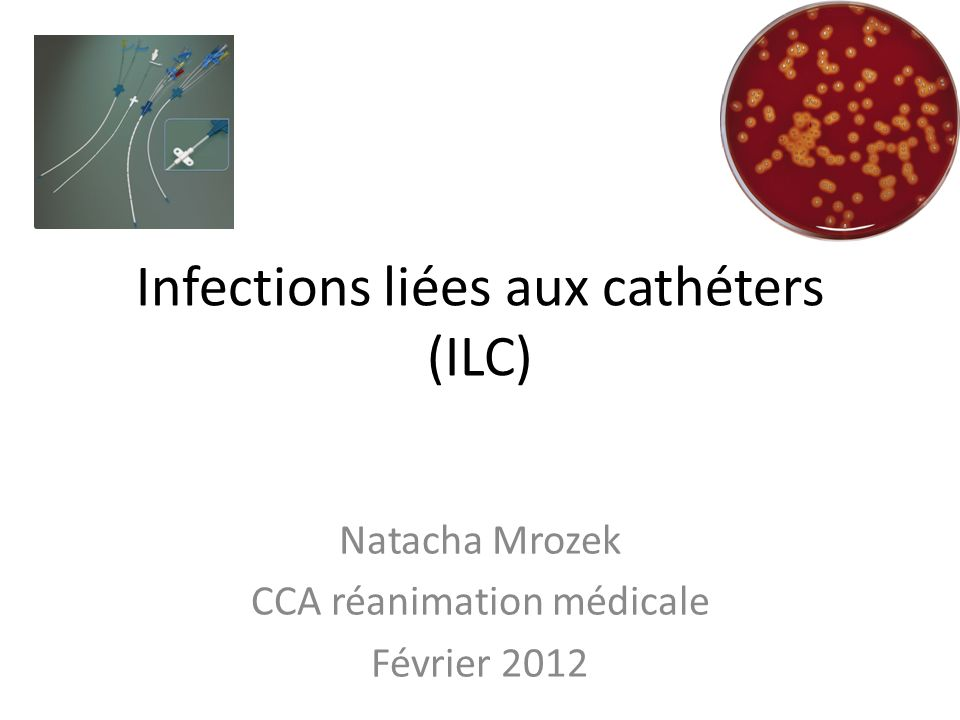 Infections liées aux cathéters (ILC) Natacha Mrozek CCA réanimation médicale Février 2012