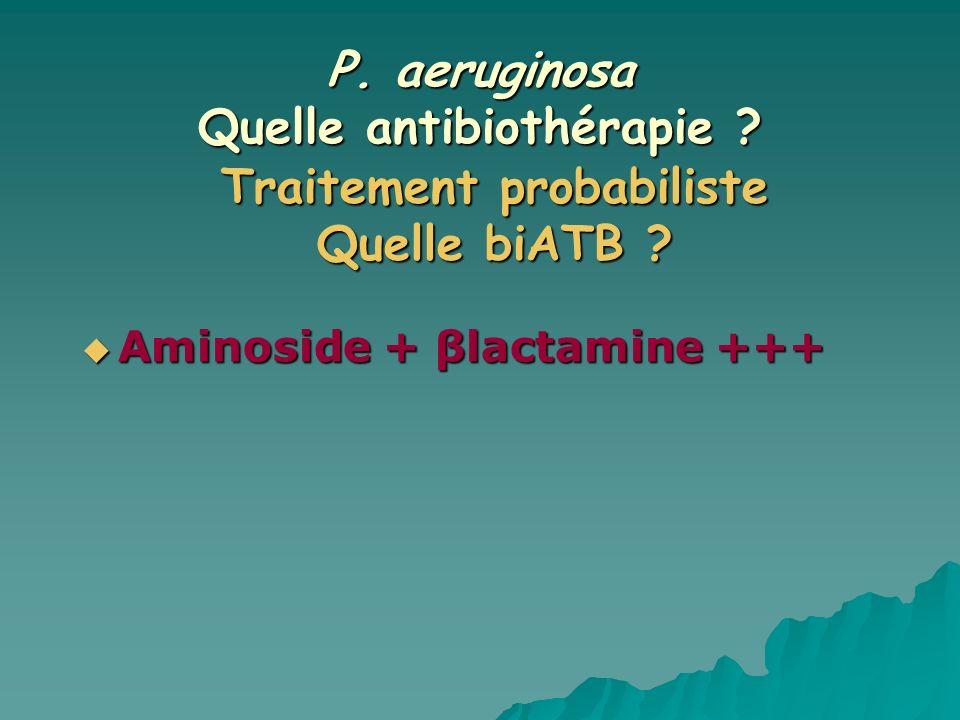 P. aeruginosa Quelle antibiothérapie ? Aminoside + βlactamine +++ Aminoside + βlactamine +++ Traitement probabiliste Quelle biATB ?