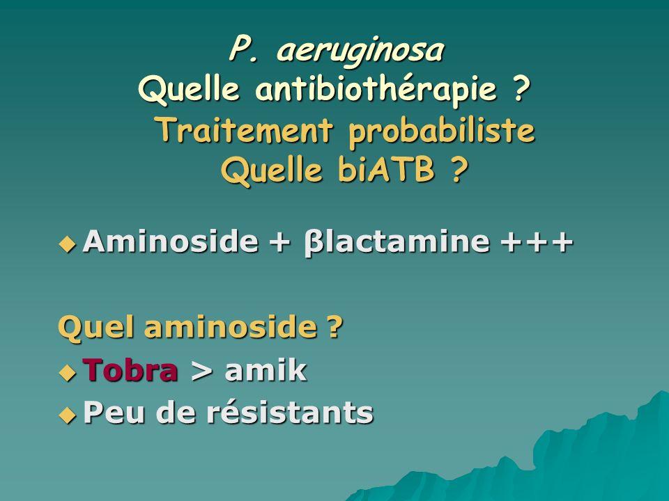 P. aeruginosa Quelle antibiothérapie ? Aminoside + βlactamine +++ Aminoside + βlactamine +++ Quel aminoside ? Tobra > amik Tobra > amik Peu de résista