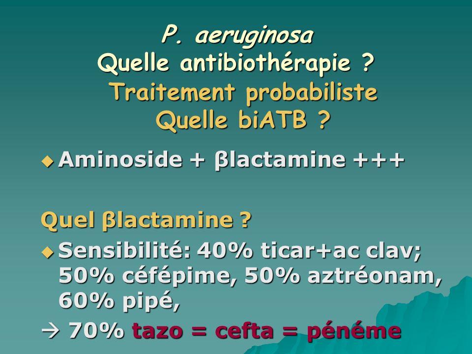 P. aeruginosa Quelle antibiothérapie ? Aminoside + βlactamine +++ Aminoside + βlactamine +++ Quel βlactamine ? Sensibilité: 40% ticar+ac clav; 50% céf