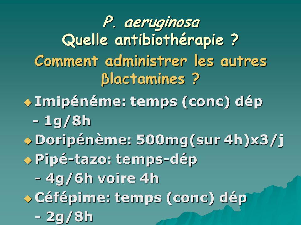 P. aeruginosa Quelle antibiothérapie ? Imipénéme: temps (conc) dép Imipénéme: temps (conc) dép - 1g/8h - 1g/8h Doripénème: 500mg(sur 4h)x3/j Doripénèm