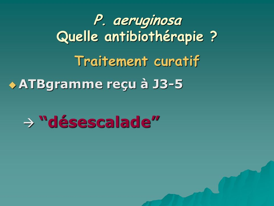 P. aeruginosa Quelle antibiothérapie ? ATBgramme reçu à J3-5 ATBgramme reçu à J3-5 désescalade désescalade Traitement curatif