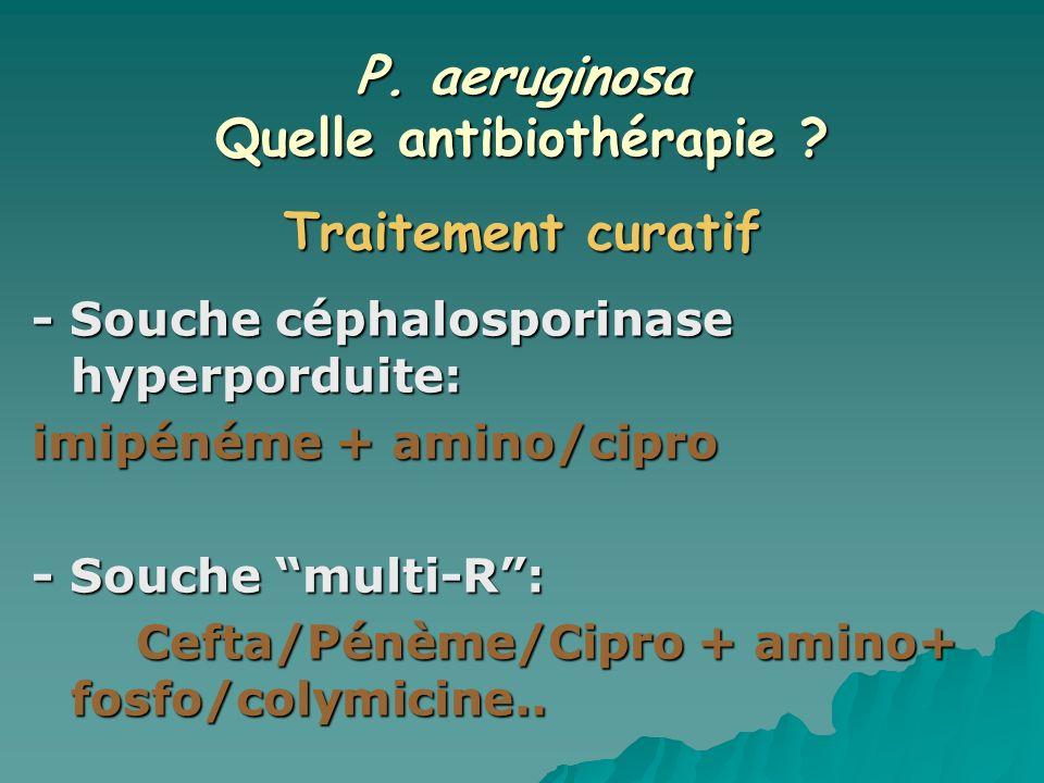 P. aeruginosa Quelle antibiothérapie ? - Souche céphalosporinase hyperporduite: imipénéme + amino/cipro - Souche multi-R: Cefta/Pénème/Cipro + amino+