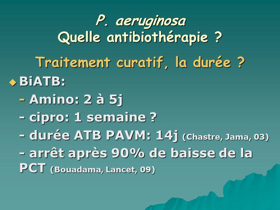 P. aeruginosa Quelle antibiothérapie ? Traitement curatif, la durée ? BiATB: BiATB: - Amino: 2 à 5j - cipro: 1 semaine ? - durée ATB PAVM: 14j (Chastr