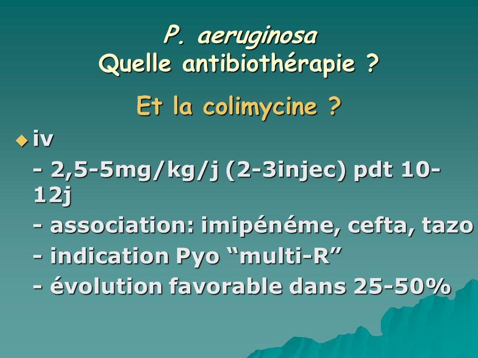 P. aeruginosa Quelle antibiothérapie ? Et la colimycine ? iv iv - 2,5-5mg/kg/j (2-3injec) pdt 10- 12j - association: imipénéme, cefta, tazo - indicati