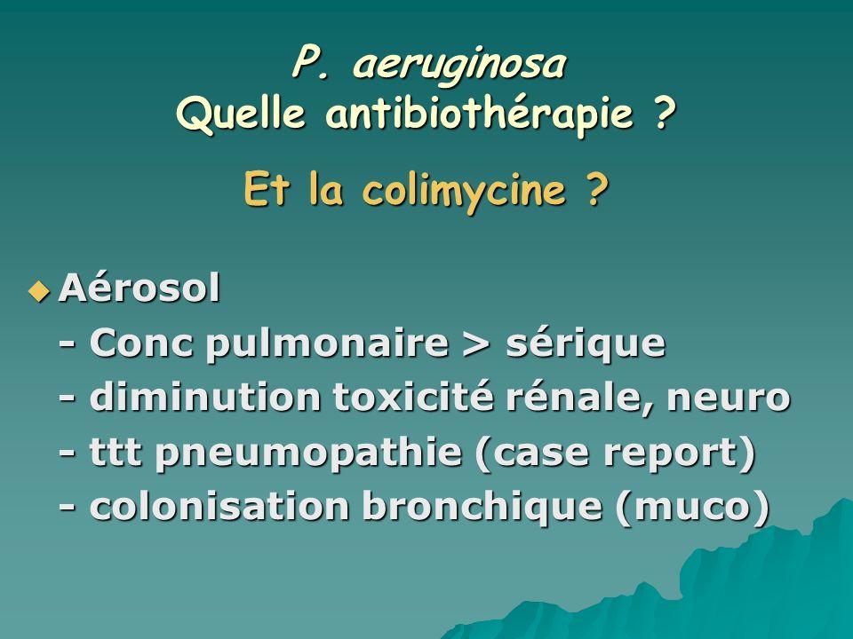 P. aeruginosa Quelle antibiothérapie ? Et la colimycine ? Aérosol Aérosol - Conc pulmonaire > sérique - diminution toxicité rénale, neuro - ttt pneumo