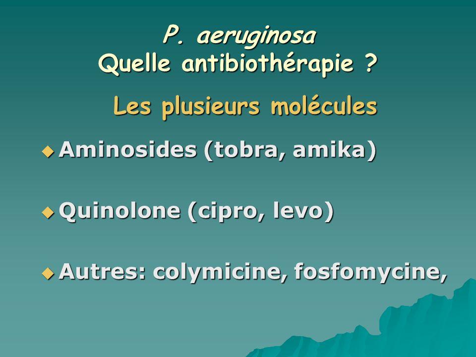 P. aeruginosa Quelle antibiothérapie ? Aminosides (tobra, amika) Aminosides (tobra, amika) Quinolone (cipro, levo) Quinolone (cipro, levo) Autres: col