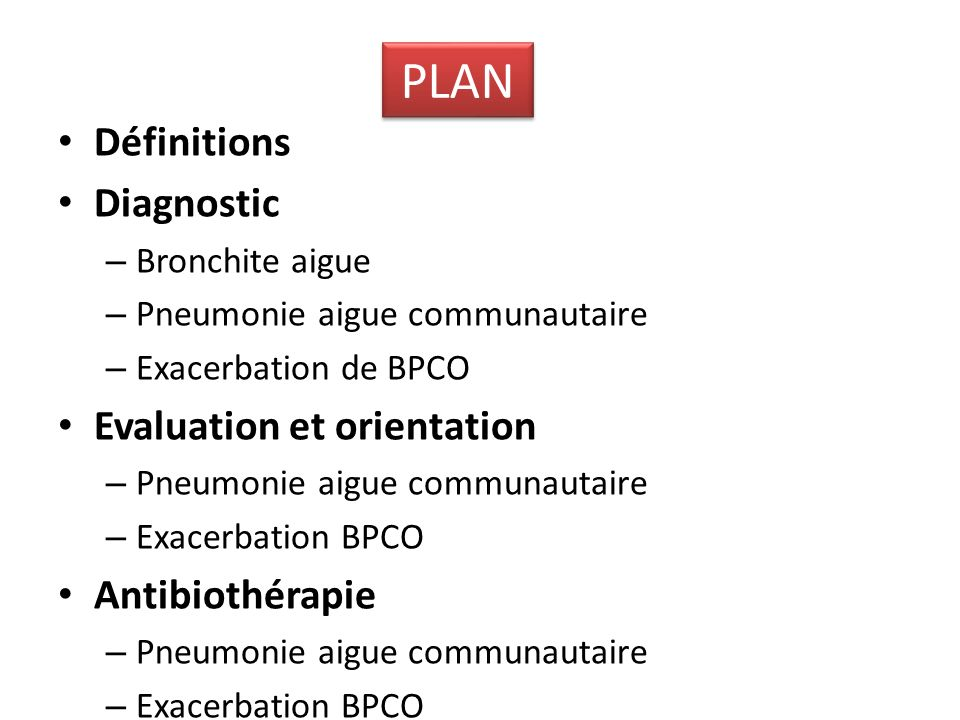 Définitions Diagnostic – Bronchite aigue – Pneumonie aigue communautaire – Exacerbation de BPCO Evaluation et orientation – Pneumonie aigue communauta