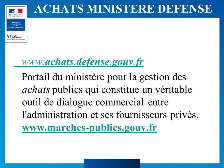 ACHATS MINISTERE DEFENSE www.achats.defense.gouv.fr Portail du ministère pour la gestion des achats publics qui constitue un véritable outil de dialogue commercial entre l administration et ses fournisseurs privés.