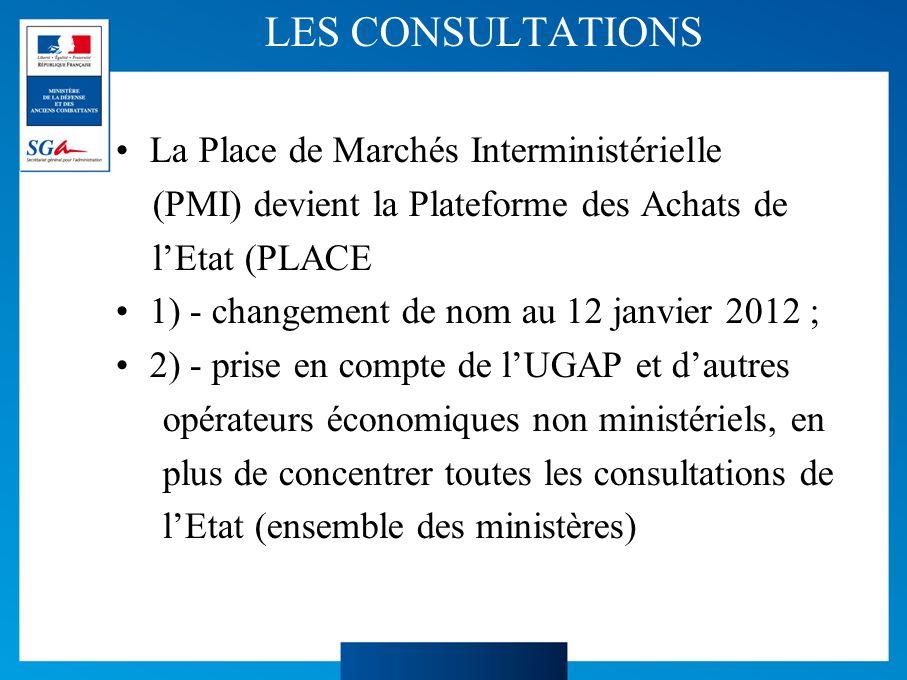 LES CONSULTATIONS La Place de Marchés Interministérielle (PMI) devient la Plateforme des Achats de lEtat (PLACE 1) - changement de nom au 12 janvier 2012 ; 2) - prise en compte de lUGAP et dautres opérateurs économiques non ministériels, en plus de concentrer toutes les consultations de lEtat (ensemble des ministères)
