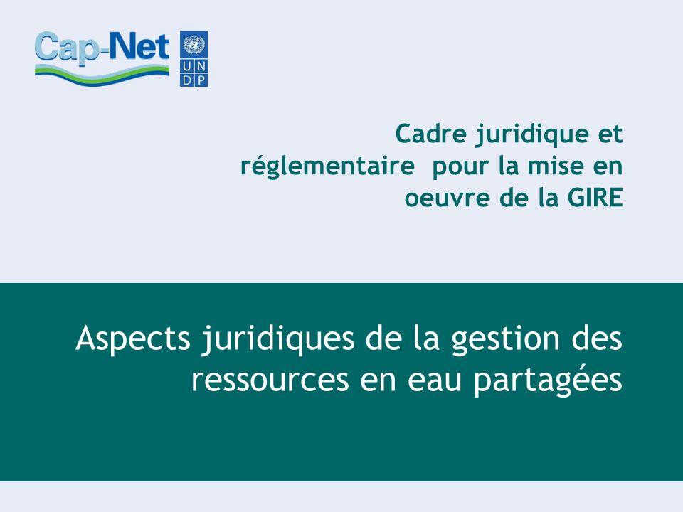 Cadre juridique et réglementaire pour la mise en oeuvre de la GIRE Aspects juridiques de la gestion des ressources en eau partagées