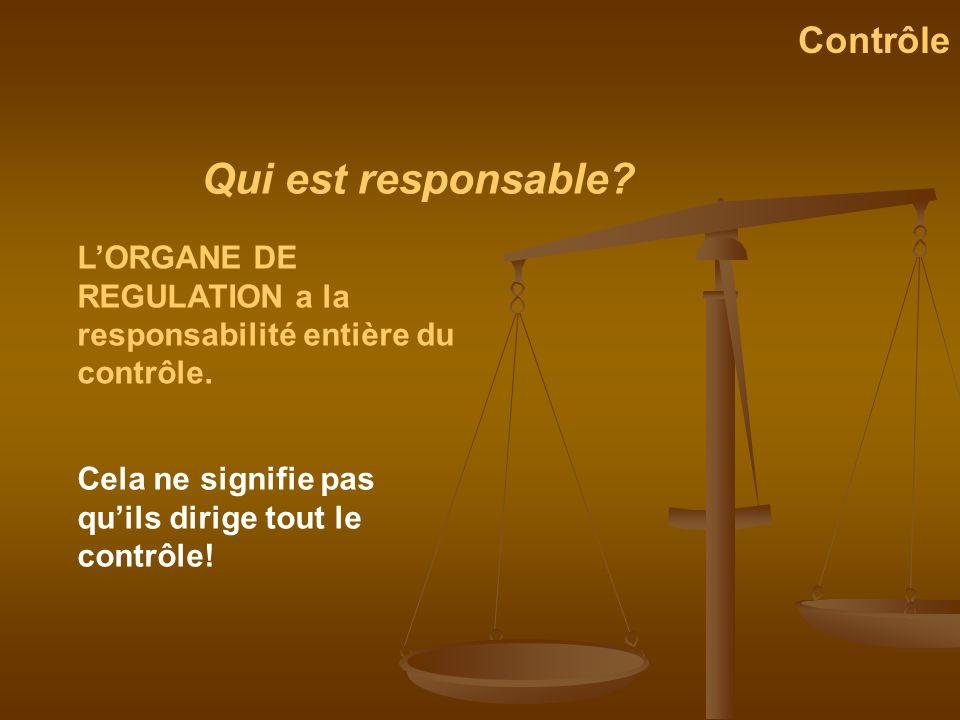 Qui est responsable? Contrôle LORGANE DE REGULATION a la responsabilité entière du contrôle. Cela ne signifie pas quils dirige tout le contrôle!