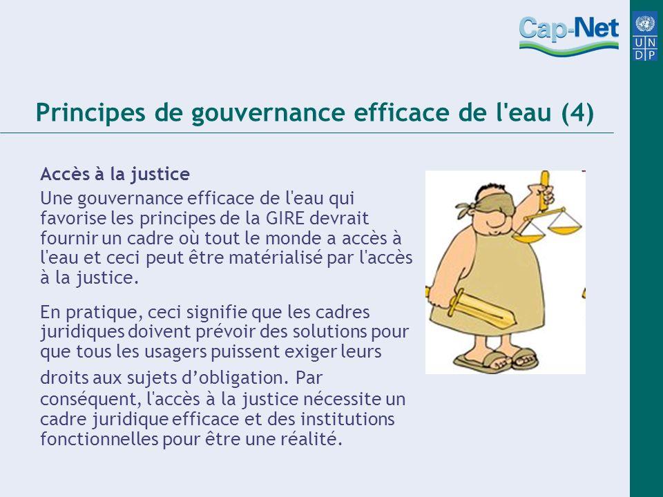 Principes de gouvernance efficace de l eau (4) Accès à la justice Une gouvernance efficace de l eau qui favorise les principes de la GIRE devrait fournir un cadre où tout le monde a accès à l eau et ceci peut être matérialisé par l accès à la justice.