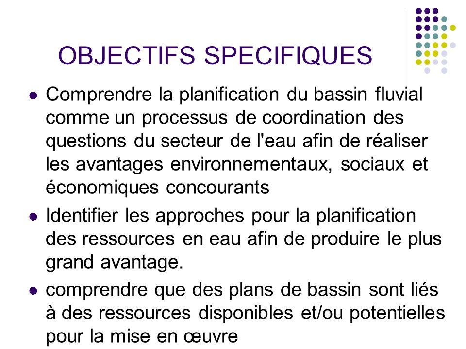 OBJECTIFS SPECIFIQUES Comprendre la planification du bassin fluvial comme un processus de coordination des questions du secteur de l'eau afin de réali
